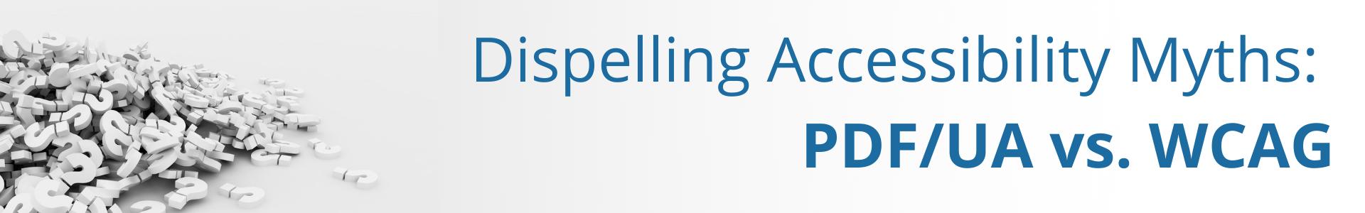 Dispelling Accessibility Myths PDF UA vs. WCAG